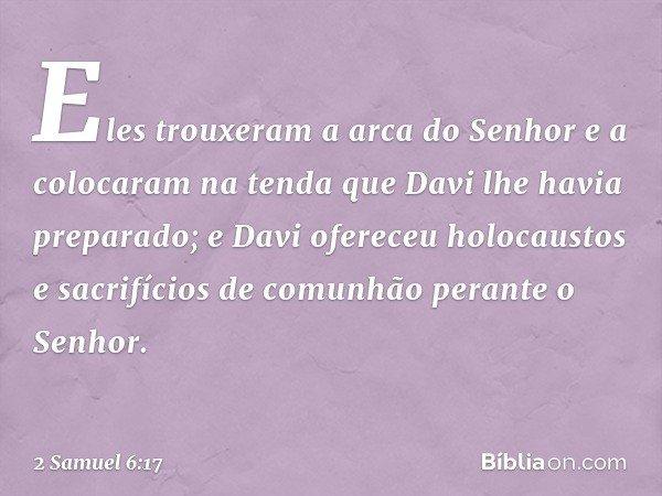 Eles trouxeram a arca do Senhor e a colocaram na tenda que Davi lhe havia preparado; e Davi ofereceu holocaustos e sacrifícios de comunhão perante o Senhor. -- 2 S