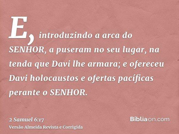 E, introduzindo a arca do SENHOR, a puseram no seu lugar, na tenda que Davi lhe armara; e ofereceu Davi holocaustos e ofertas pacíficas perante o SENHOR.