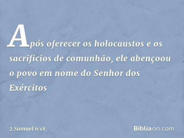 Após oferecer os holocaustos e os sacrifícios de comunhão, ele abençoou o povo em nome do Senhor dos Exércitos -- 2 Samuel 6:18