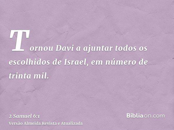 Tornou Davi a ajuntar todos os escolhidos de Israel, em número de trinta mil.