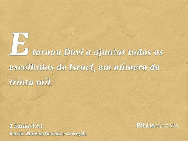 E tornou Davi a ajuntar todos os escolhidos de Israel, em número de trinta mil.
