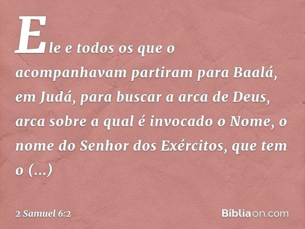 Ele e todos os que o acompanhavam partiram para Baalá, em Judá, para buscar a arca de Deus, arca sobre a qual é invocado o Nome, o nome do Senhor dos Exércitos,
