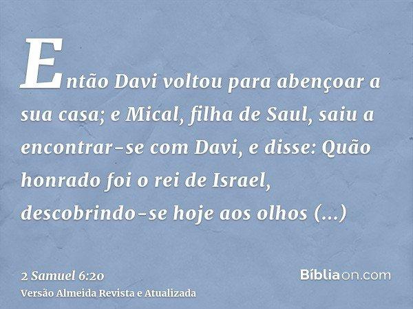 Então Davi voltou para abençoar a sua casa; e Mical, filha de Saul, saiu a encontrar-se com Davi, e disse: Quão honrado foi o rei de Israel, descobrindo-se hoje