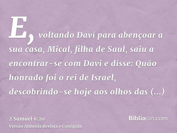 E, voltando Davi para abençoar a sua casa, Mical, filha de Saul, saiu a encontrar-se com Davi e disse: Quão honrado foi o rei de Israel, descobrindo-se hoje aos