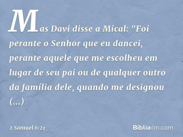 """Mas Davi disse a Mical: """"Foi perante o Senhor que eu dancei, perante aquele que me escolheu em lugar de seu pai ou de qualquer outro da família dele, quando me"""