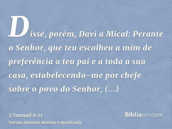 Disse, porém, Davi a Mical: Perante o Senhor, que teu escolheu a mim de preferência a teu pai e a toda a sua casa, estabelecendo-me por chefe sobre o povo do Se