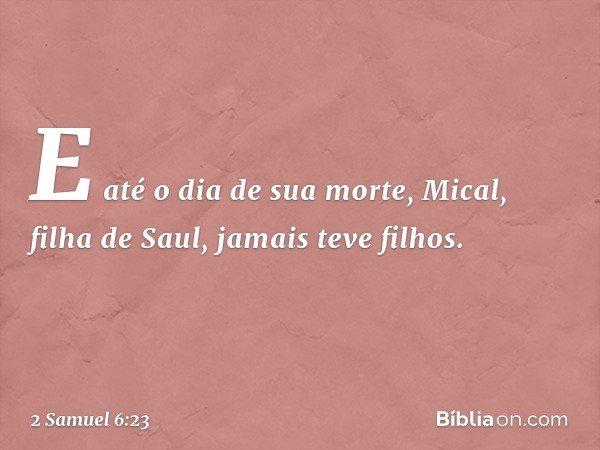 E até o dia de sua morte, Mical, filha de Saul, jamais teve filhos. -- 2 Samuel 6:23