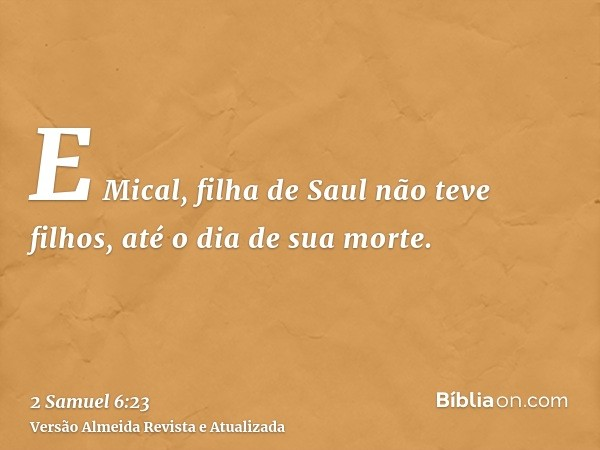 E Mical, filha de Saul não teve filhos, até o dia de sua morte.