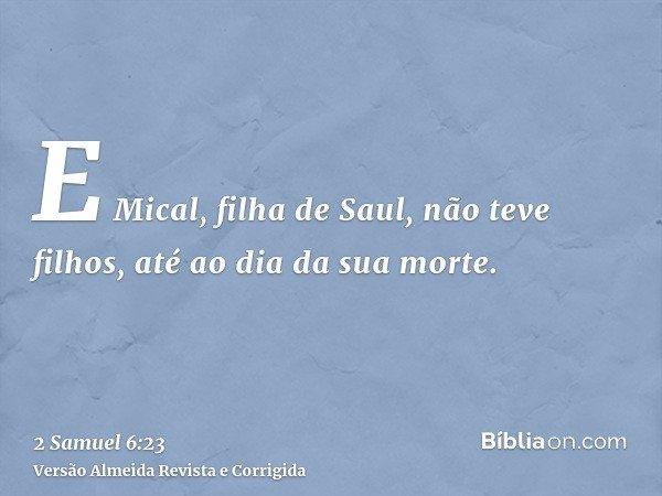 E Mical, filha de Saul, não teve filhos, até ao dia da sua morte.