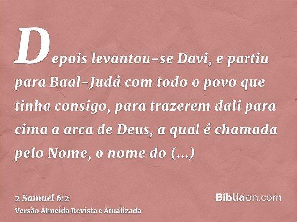 Depois levantou-se Davi, e partiu para Baal-Judá com todo o povo que tinha consigo, para trazerem dali para cima a arca de Deus, a qual é chamada pelo Nome, o n