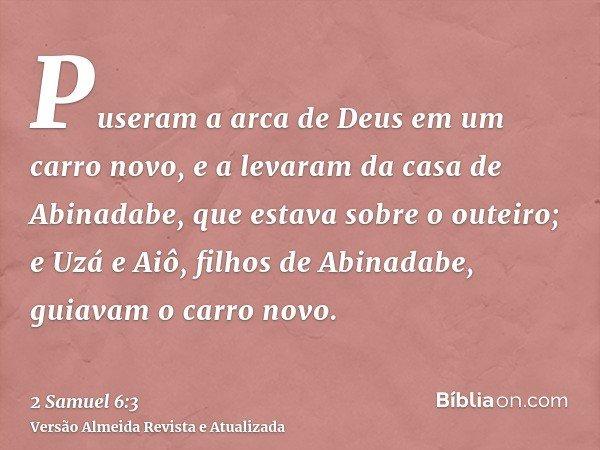 Puseram a arca de Deus em um carro novo, e a levaram da casa de Abinadabe, que estava sobre o outeiro; e Uzá e Aiô, filhos de Abinadabe, guiavam o carro novo.