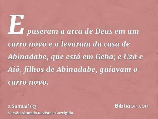 E puseram a arca de Deus em um carro novo e a levaram da casa de Abinadabe, que está em Geba; e Uzá e Aiô, filhos de Abinadabe, guiavam o carro novo.