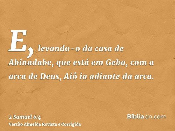 E, levando-o da casa de Abinadabe, que está em Geba, com a arca de Deus, Aiô ia adiante da arca.