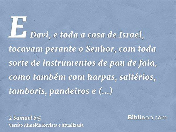 E Davi, e toda a casa de Israel, tocavam perante o Senhor, com toda sorte de instrumentos de pau de faia, como também com harpas, saltérios, tamboris, pandeiros