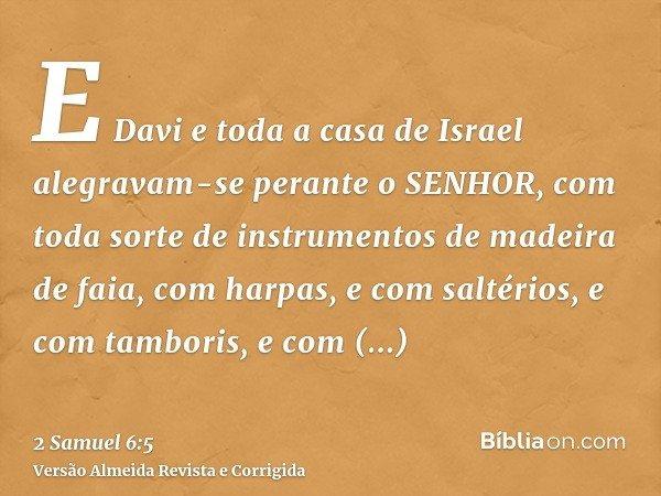 E Davi e toda a casa de Israel alegravam-se perante o SENHOR, com toda sorte de instrumentos de madeira de faia, com harpas, e com saltérios, e com tamboris, e