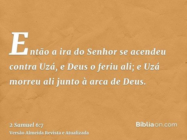Então a ira do Senhor se acendeu contra Uzá, e Deus o feriu ali; e Uzá morreu ali junto à arca de Deus.