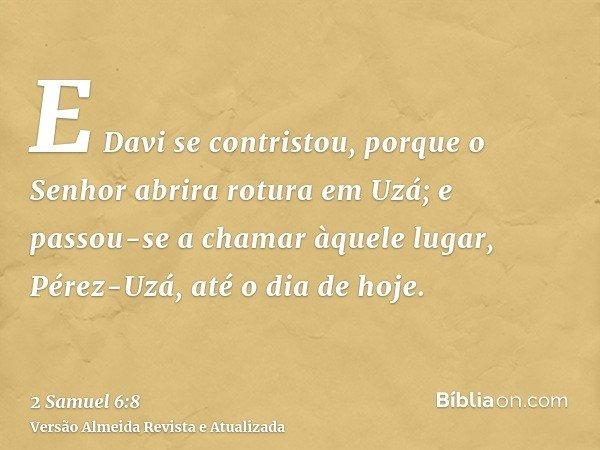 E Davi se contristou, porque o Senhor abrira rotura em Uzá; e passou-se a chamar àquele lugar, Pérez-Uzá, até o dia de hoje.