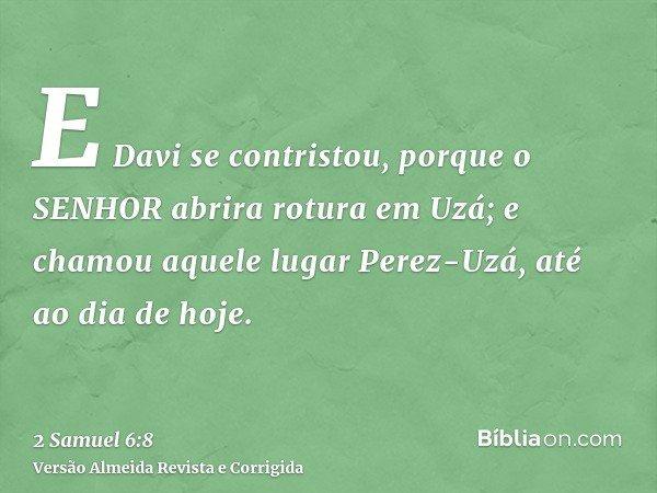 E Davi se contristou, porque o SENHOR abrira rotura em Uzá; e chamou aquele lugar Perez-Uzá, até ao dia de hoje.