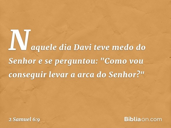 """Naquele dia Davi teve medo do Senhor e se perguntou: """"Como vou conseguir levar a arca do Senhor?"""" -- 2 Samuel 6:9"""