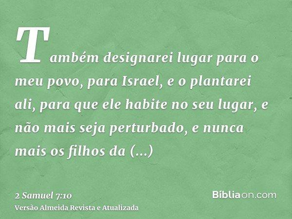 Também designarei lugar para o meu povo, para Israel, e o plantarei ali, para que ele habite no seu lugar, e não mais seja perturbado, e nunca mais os filhos da