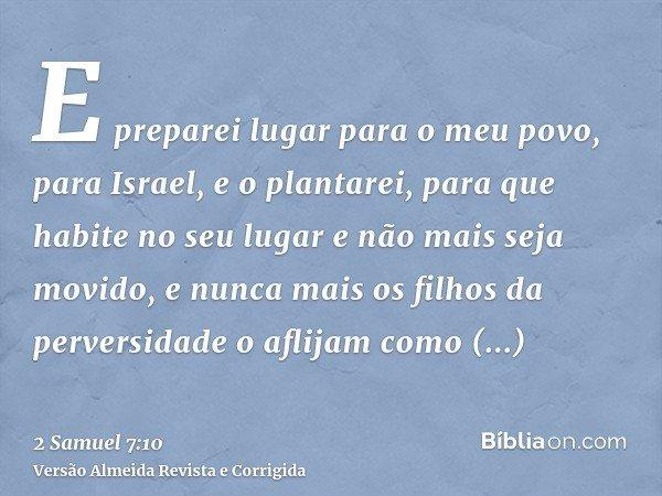 E preparei lugar para o meu povo, para Israel, e o plantarei, para que habite no seu lugar e não mais seja movido, e nunca mais os filhos da perversidade o afli