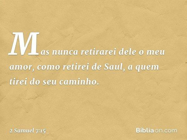 Mas nunca retirarei dele o meu amor, como retirei de Saul, a quem tirei do seu caminho. -- 2 Samuel 7:15