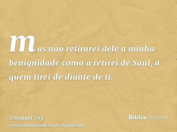 mas não retirarei dele a minha benignidade como a retirei de Saul, a quem tirei de diante de ti.