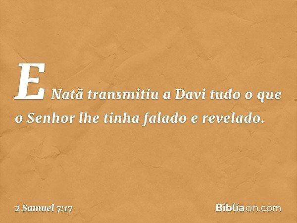 E Natã transmitiu a Davi tudo o que o Senhor lhe tinha falado e revelado. -- 2 Samuel 7:17