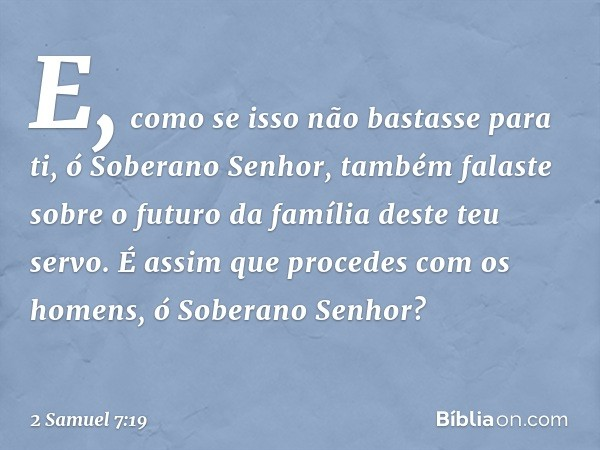 E, como se isso não bastasse para ti, ó Soberano Senhor, também falaste sobre o futuro da família deste teu servo. É assim que procedes com os homens, ó Soberan