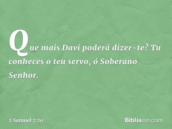 """""""Que mais Davi poderá dizer-te? Tu conheces o teu servo, ó Soberano Senhor. -- 2 Samuel 7:20"""