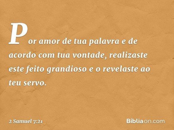 Por amor de tua palavra e de acordo com tua vontade, realizaste este feito grandioso e o revelaste ao teu servo. -- 2 Samuel 7:21