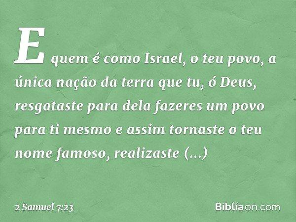 E quem é como Israel, o teu povo, a única nação da terra que tu, ó Deus, resgataste para dela fazeres um povo para ti mesmo e assim tornaste o teu nome famoso,