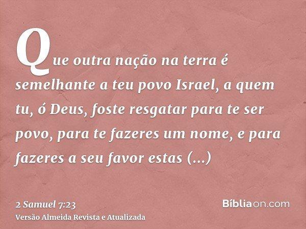 Que outra nação na terra é semelhante a teu povo Israel, a quem tu, ó Deus, foste resgatar para te ser povo, para te fazeres um nome, e para fazeres a seu favor