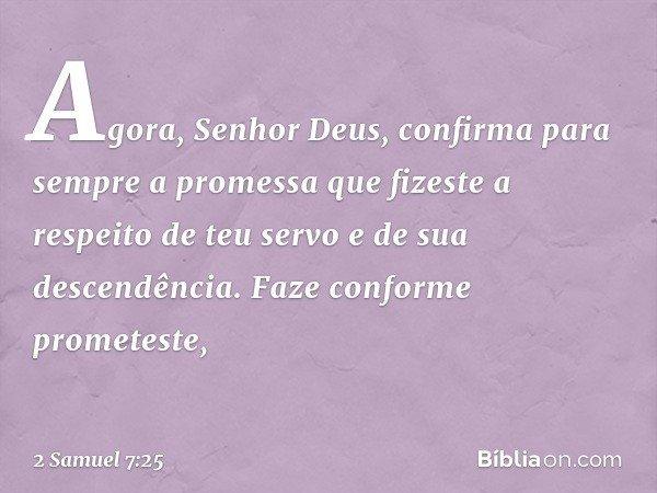 """""""Agora, Senhor Deus, confirma para sempre a promessa que fizeste a respeito de teu servo e de sua descendência. Faze conforme prometeste, -- 2 Samuel 7:25"""