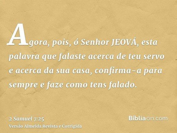 Agora, pois, ó Senhor JEOVÁ, esta palavra que falaste acerca de teu servo e acerca da sua casa, confirma-a para sempre e faze como tens falado.