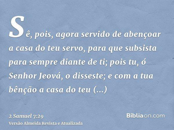 Sê, pois, agora servido de abençoar a casa do teu servo, para que subsista para sempre diante de ti; pois tu, ó Senhor Jeová, o disseste; e com a tua bênção a c