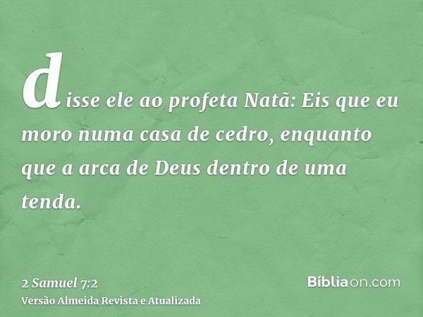 disse ele ao profeta Natã: Eis que eu moro numa casa de cedro, enquanto que a arca de Deus dentro de uma tenda.