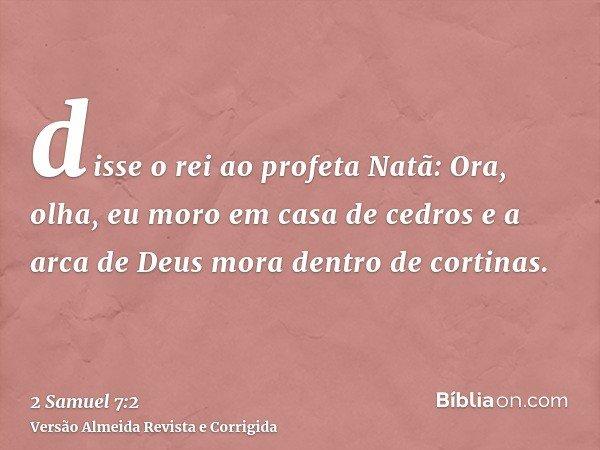 disse o rei ao profeta Natã: Ora, olha, eu moro em casa de cedros e a arca de Deus mora dentro de cortinas.