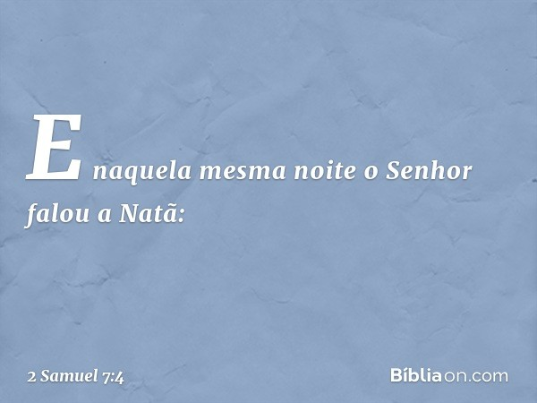 E naquela mesma noite o Senhor falou a Natã: -- 2 Samuel 7:4