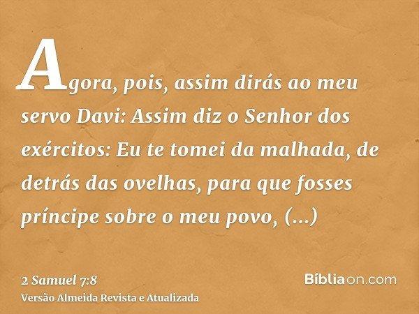 Agora, pois, assim dirás ao meu servo Davi: Assim diz o Senhor dos exércitos: Eu te tomei da malhada, de detrás das ovelhas, para que fosses príncipe sobre o me
