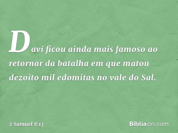 Davi ficou ainda mais famoso ao retornar da batalha em que matou dezoito mil edomitas no vale do Sal. -- 2 Samuel 8:13