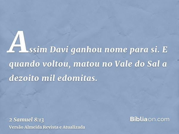 Assim Davi ganhou nome para si. E quando voltou, matou no Vale do Sal a dezoito mil edomitas.