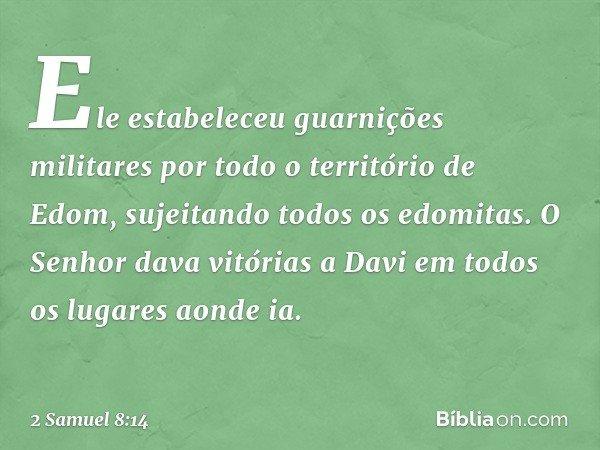 Ele estabeleceu guarnições militares por todo o território de Edom, sujeitando todos os edomitas. O Senhor dava vitórias a Davi em todos os lugares aonde ia. --