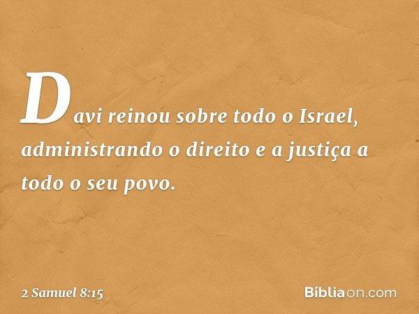 Davi reinou sobre todo o Israel, administrando o direito e a justiça a todo o seu povo. -- 2 Samuel 8:15