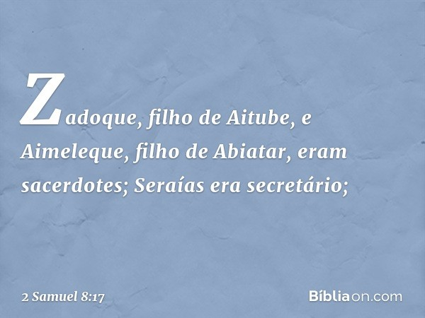 Zadoque, filho de Aitube, e Aimeleque, filho de Abiatar, eram sacerdotes; Seraías era secretário; -- 2 Samuel 8:17