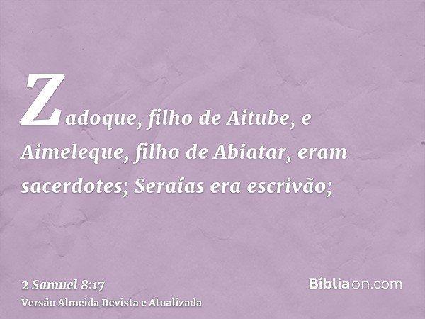 Zadoque, filho de Aitube, e Aimeleque, filho de Abiatar, eram sacerdotes; Seraías era escrivão;
