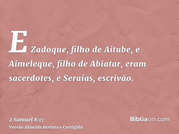E Zadoque, filho de Aitube, e Aimeleque, filho de Abiatar, eram sacerdotes, e Seraías, escrivão.