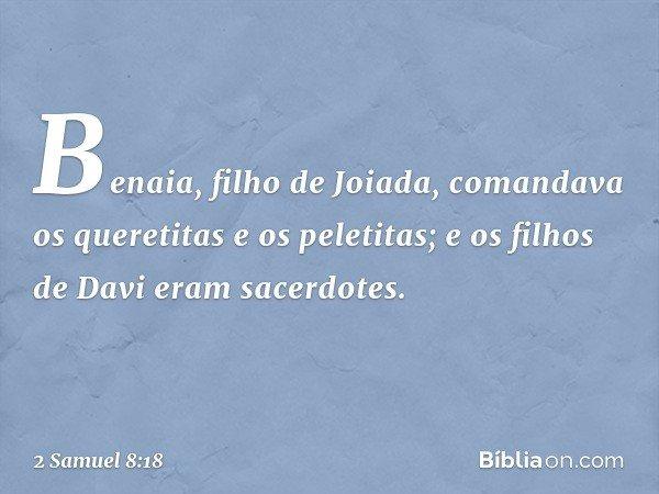 Benaia, filho de Joiada, comandava os queretitas e os peletitas; e os filhos de Davi eram sacerdotes. -- 2 Samuel 8:18