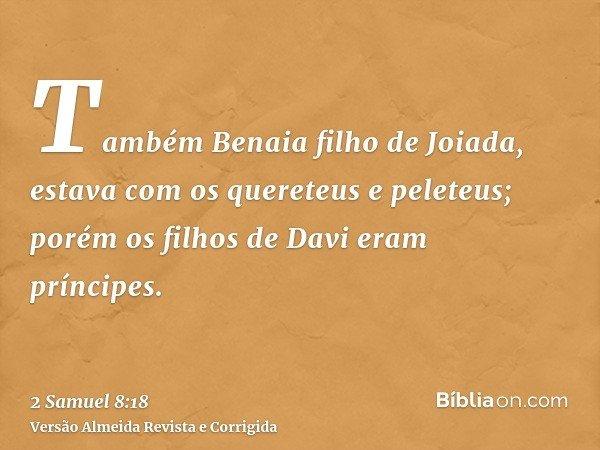 Também Benaia filho de Joiada, estava com os quereteus e peleteus; porém os filhos de Davi eram príncipes.