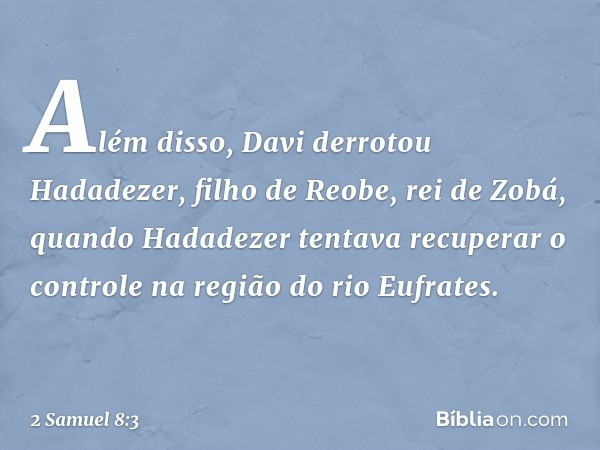 Além disso, Davi derrotou Hadadezer, filho de Reobe, rei de Zobá, quando Hadadezer tentava recuperar o controle na região do rio Eufrates. -- 2 Samuel 8:3